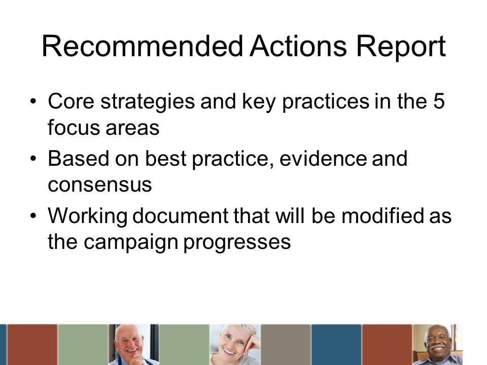 Recommended Actions Report Core strategies and key practices in the 5 focus areas Based on best practice, evidence and consensus Working document that will be modified as the campaign progresses