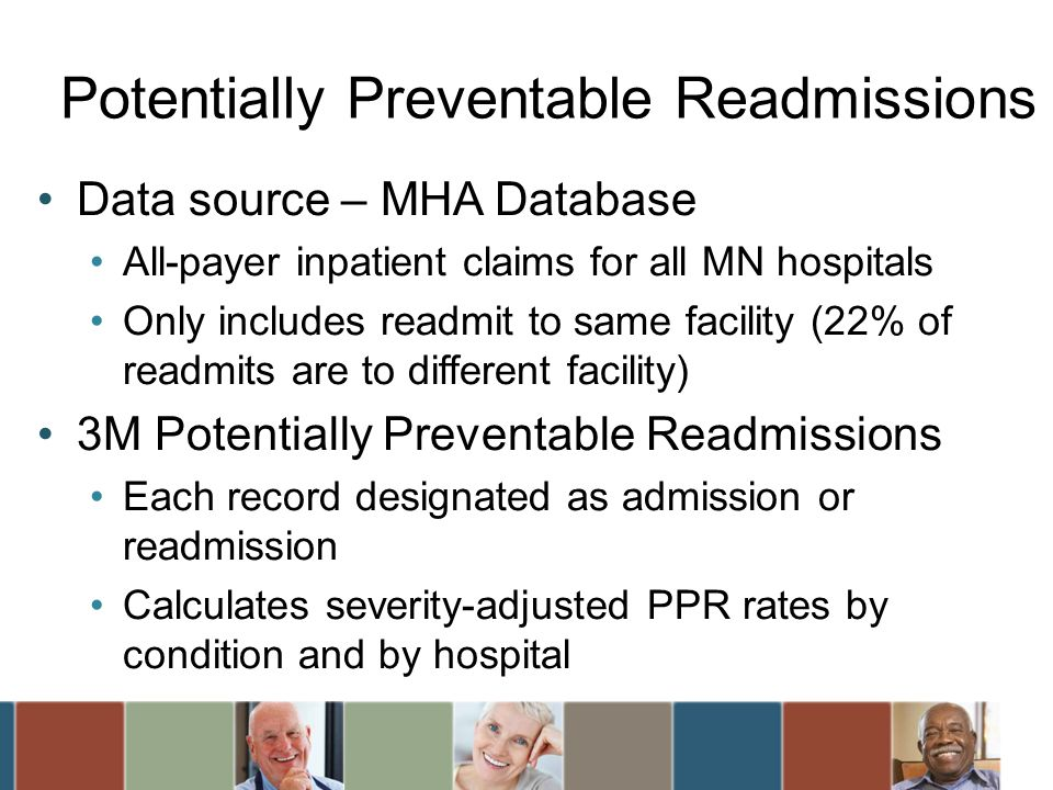 Data source – MHA Database All-payer inpatient claims for all MN hospitals Only includes readmit to same facility (22% of readmits are to different facility) 3M Potentially Preventable Readmissions Each record designated as admission or readmission Calculates severity-adjusted PPR rates by condition and by hospital Potentially Preventable Readmissions