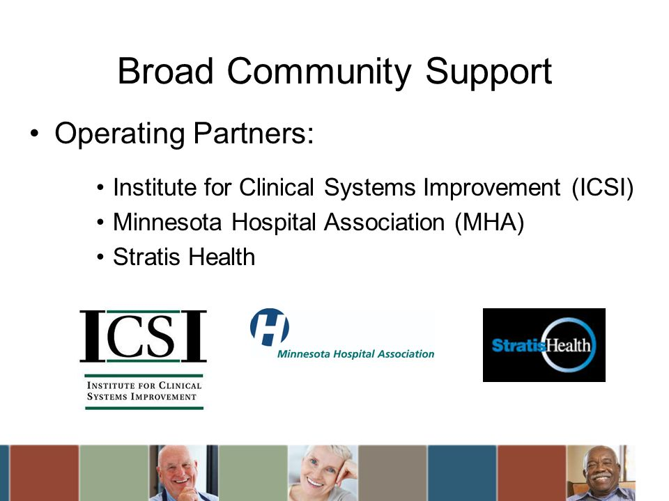 Broad Community Support Operating Partners: Institute for Clinical Systems Improvement (ICSI) Minnesota Hospital Association (MHA) Stratis Health