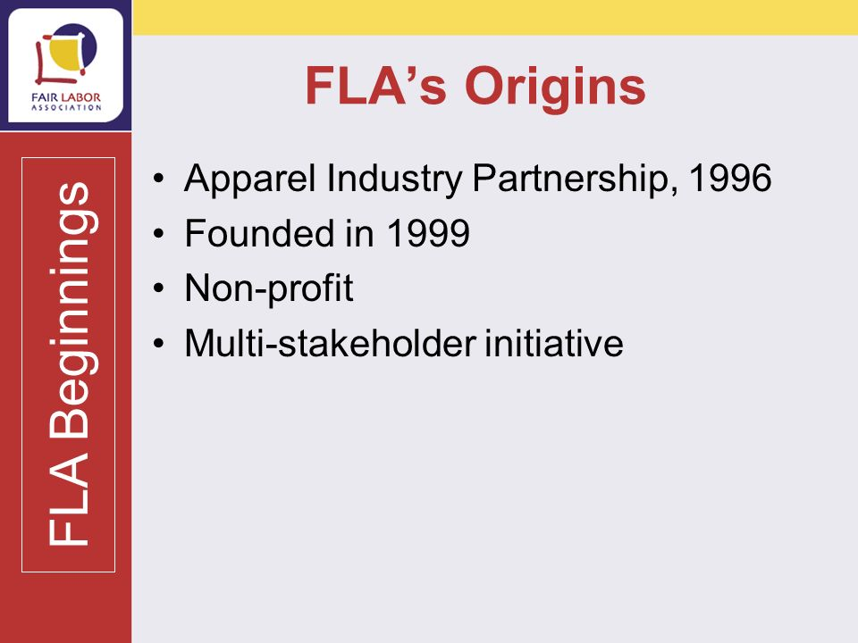 FLAs Mission To improve working conditions and protect workers rights worldwide To promote adherence to international labor standards through collaborative efforts with industry, civil society organizations, and colleges and universities.