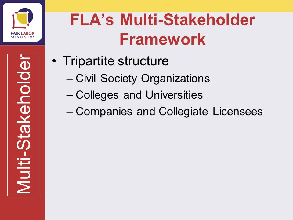 FLAs Multi-Stakeholder Framework Tripartite structure –Civil Society Organizations –Colleges and Universities –Companies and Collegiate Licensees Multi-Stakeholder