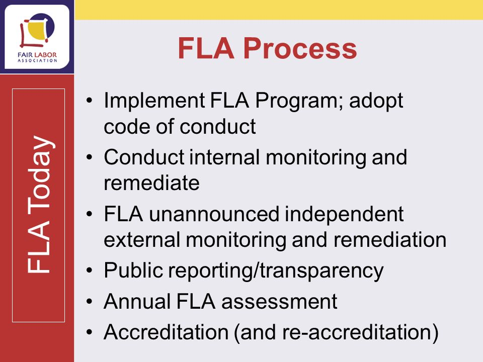 FLA Process Implement FLA Program; adopt code of conduct Conduct internal monitoring and remediate FLA unannounced independent external monitoring and remediation Public reporting/transparency Annual FLA assessment Accreditation (and re-accreditation) FLA Today