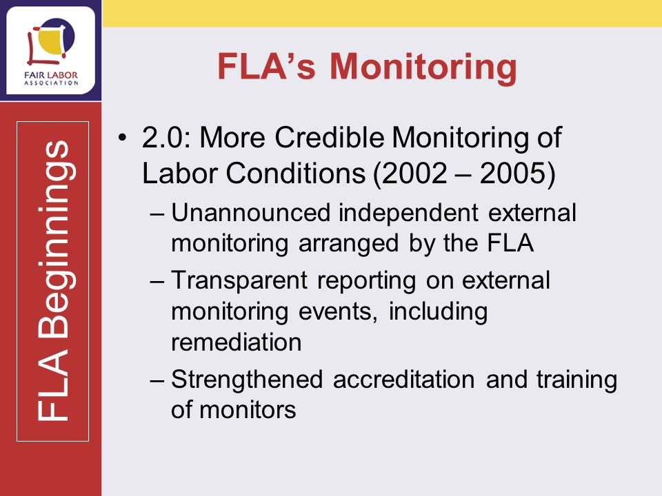 FLAs Monitoring 2.0: More Credible Monitoring of Labor Conditions (2002 – 2005) –Unannounced independent external monitoring arranged by the FLA –Transparent reporting on external monitoring events, including remediation –Strengthened accreditation and training of monitors FLA Beginnings