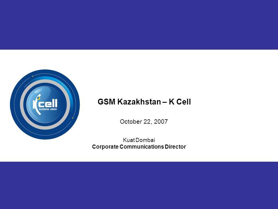 1 Kuat Dombai Corporate Communications Director GSM Kazakhstan – K Cell October 22, 2007