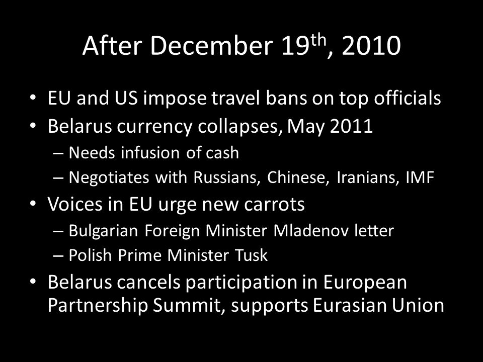After December 19 th, 2010 EU and US impose travel bans on top officials Belarus currency collapses, May 2011 – Needs infusion of cash – Negotiates with Russians, Chinese, Iranians, IMF Voices in EU urge new carrots – Bulgarian Foreign Minister Mladenov letter – Polish Prime Minister Tusk Belarus cancels participation in European Partnership Summit, supports Eurasian Union
