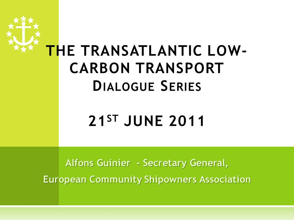 Alfons Guinier - Secretary General, European Community Shipowners Association THE TRANSATLANTIC LOW- CARBON TRANSPORT D IALOGUE S ERIES 21 ST JUNE 2011