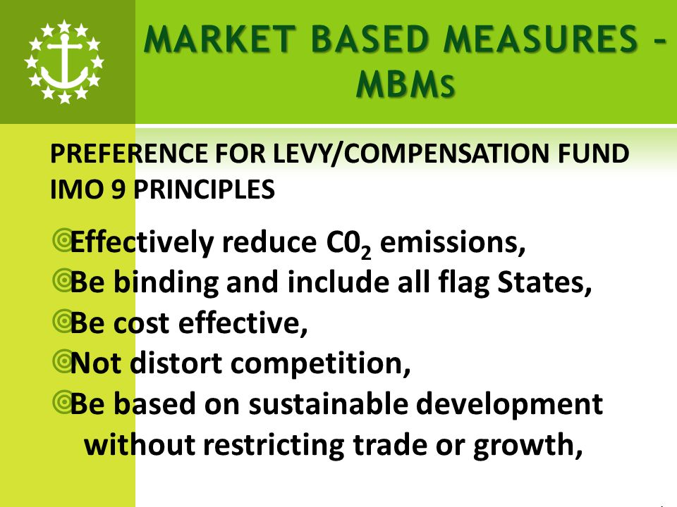 MARKET BASED MEASURES – MBM S PREFERENCE FOR LEVY/COMPENSATION FUND IMO 9 PRINCIPLES Effectively reduce C0 2 emissions, Be binding and include all flag States, Be cost effective, Not distort competition, Be based on sustainable development without restricting trade or growth, 1/1