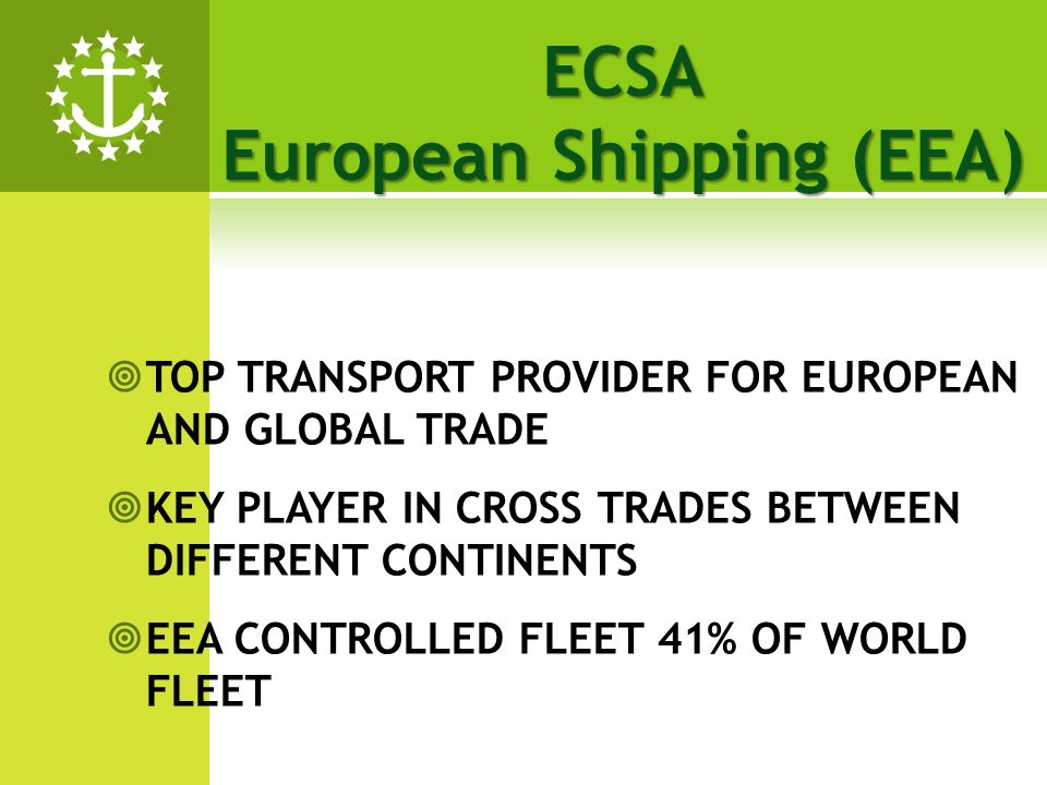 TOP TRANSPORT PROVIDER FOR EUROPEAN AND GLOBAL TRADE KEY PLAYER IN CROSS TRADES BETWEEN DIFFERENT CONTINENTS EEA CONTROLLED FLEET 41% OF WORLD FLEET ECSA European Shipping (EEA)