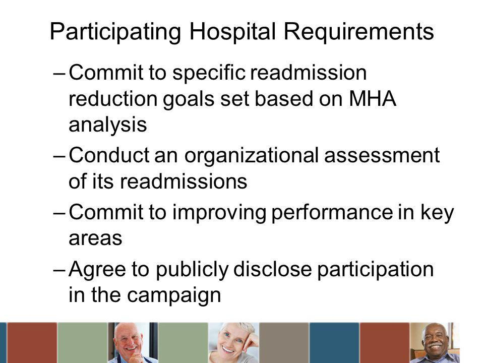 Participating Hospital Requirements –Commit to specific readmission reduction goals set based on MHA analysis –Conduct an organizational assessment of its readmissions –Commit to improving performance in key areas –Agree to publicly disclose participation in the campaign