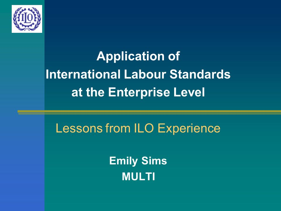 Application of International Labour Standards at the Enterprise Level Lessons from ILO Experience Emily Sims MULTI
