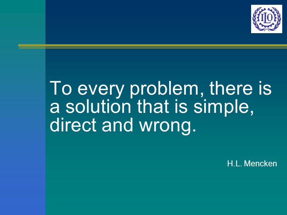 To every problem, there is a solution that is simple, direct and wrong. H.L. Mencken