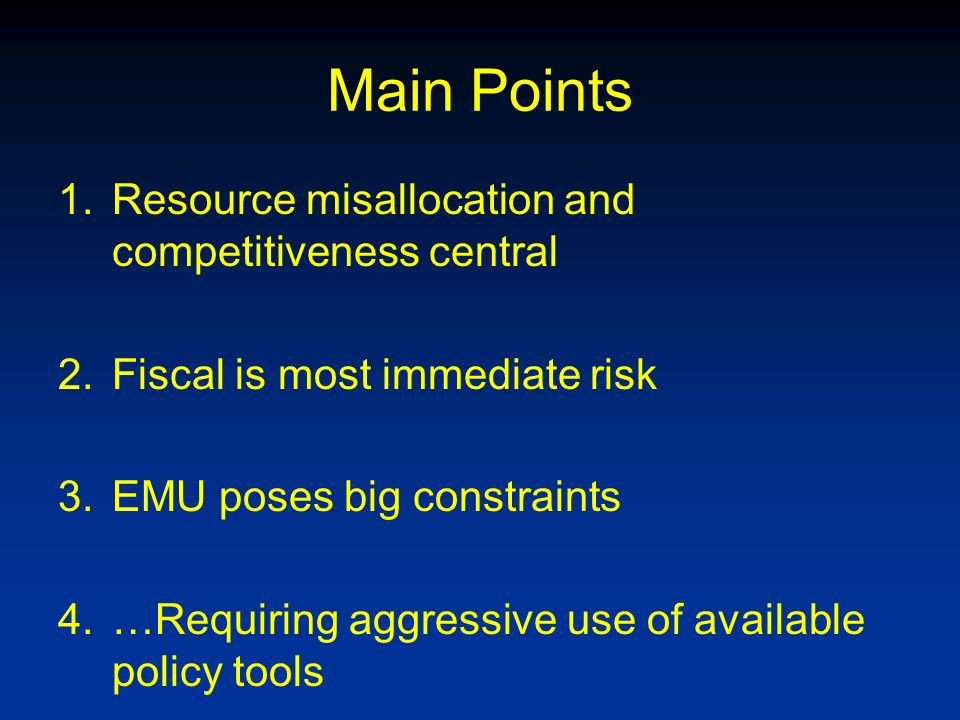 Main Points 1.Resource misallocation and competitiveness central 2.Fiscal is most immediate risk 3.EMU poses big constraints 4.…Requiring aggressive use of available policy tools