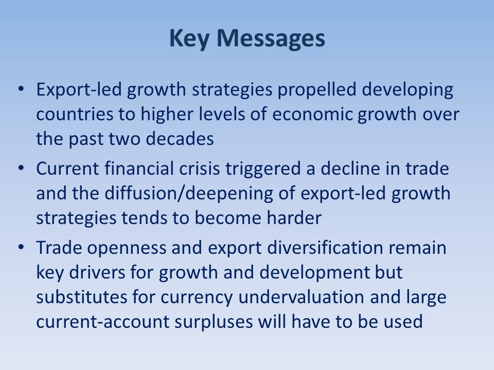 Key Messages Export-led growth strategies propelled developing countries to higher levels of economic growth over the past two decades Current financial crisis triggered a decline in trade and the diffusion/deepening of export-led growth strategies tends to become harder Trade openness and export diversification remain key drivers for growth and development but substitutes for currency undervaluation and large current-account surpluses will have to be used