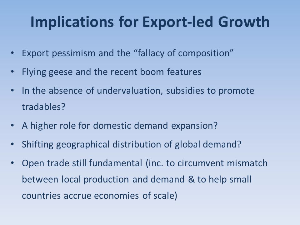 Implications for Export-led Growth Export pessimism and the fallacy of composition Flying geese and the recent boom features In the absence of undervaluation, subsidies to promote tradables.