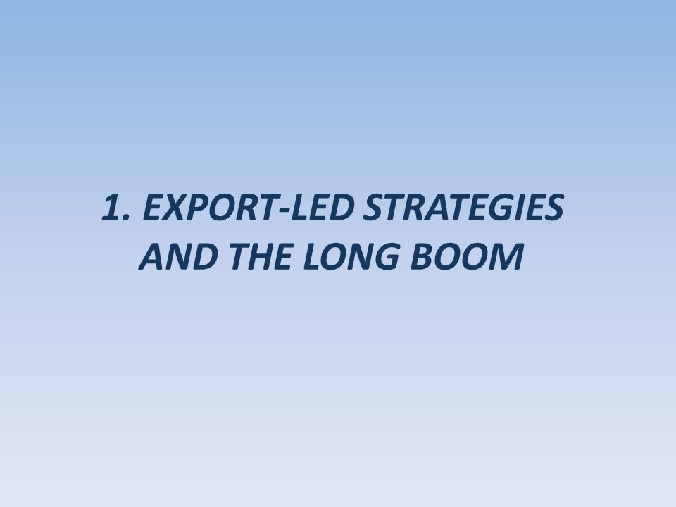 1. EXPORT-LED STRATEGIES AND THE LONG BOOM