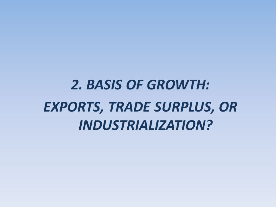 2. BASIS OF GROWTH: EXPORTS, TRADE SURPLUS, OR INDUSTRIALIZATION?