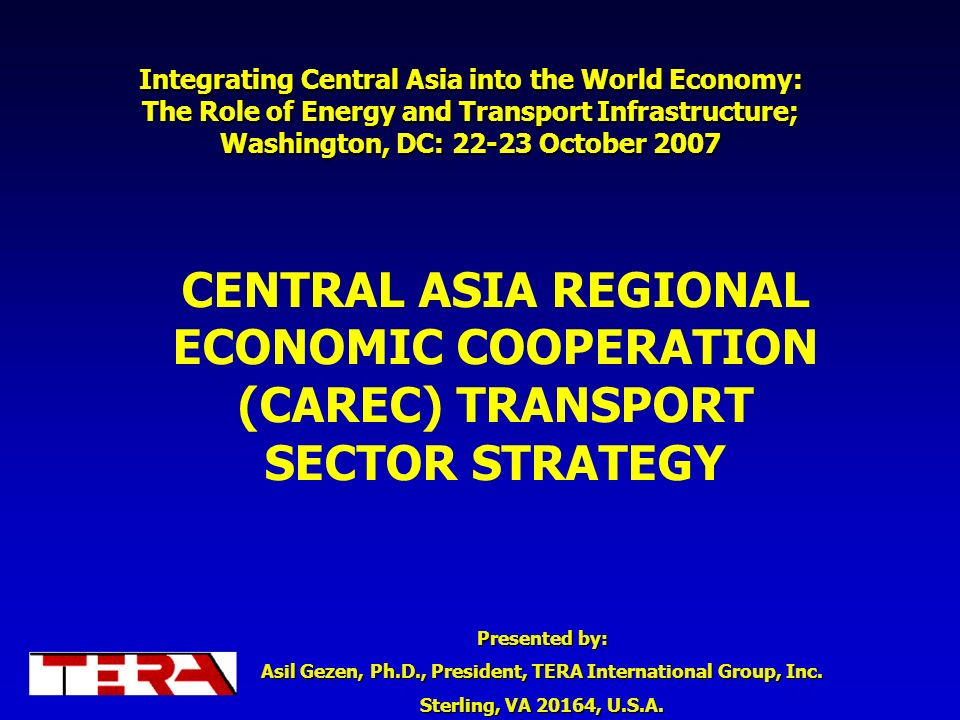 Presented by: Asil Gezen, Ph.D., President, TERA International Group, Inc. Sterling, VA 20164, U.S.A. Integrating Central Asia into the World Economy: