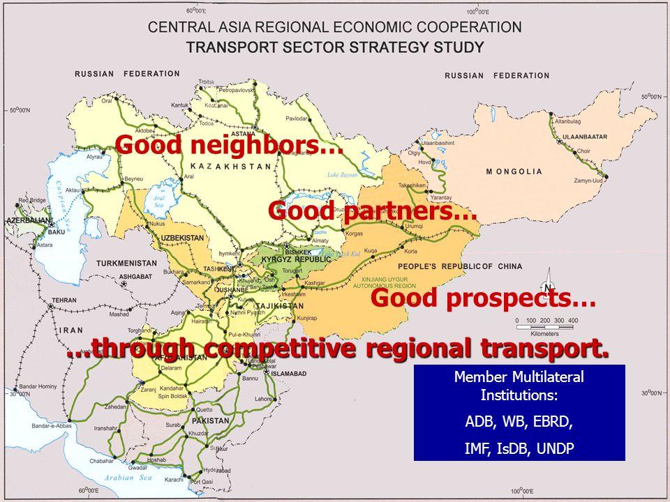 Good neighbors… Good partners… Good prospects… …through competitive regional transport. Member Multilateral Institutions: ADB, WB, EBRD, IMF, IsDB, UN