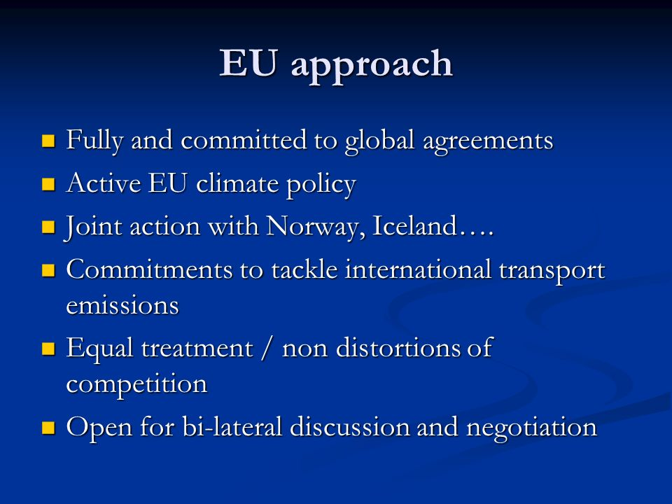 EU approach Fully and committed to global agreements Fully and committed to global agreements Active EU climate policy Active EU climate policy Joint action with Norway, Iceland….