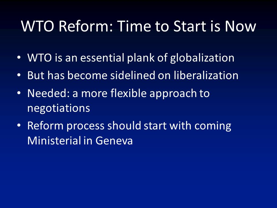 WTO Reform: Time to Start is Now WTO is an essential plank of globalization But has become sidelined on liberalization Needed: a more flexible approach to negotiations Reform process should start with coming Ministerial in Geneva