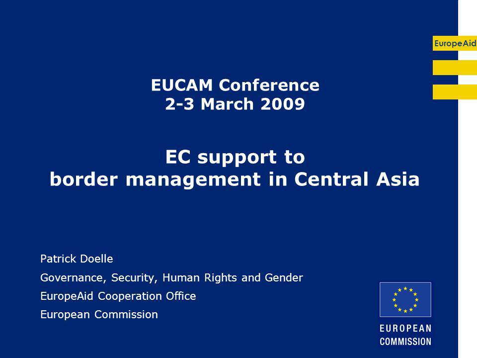 EuropeAid EUCAM Conference 2-3 March 2009 EC support to border management in Central Asia Patrick Doelle Governance, Security, Human Rights and Gender EuropeAid Cooperation Office European Commission