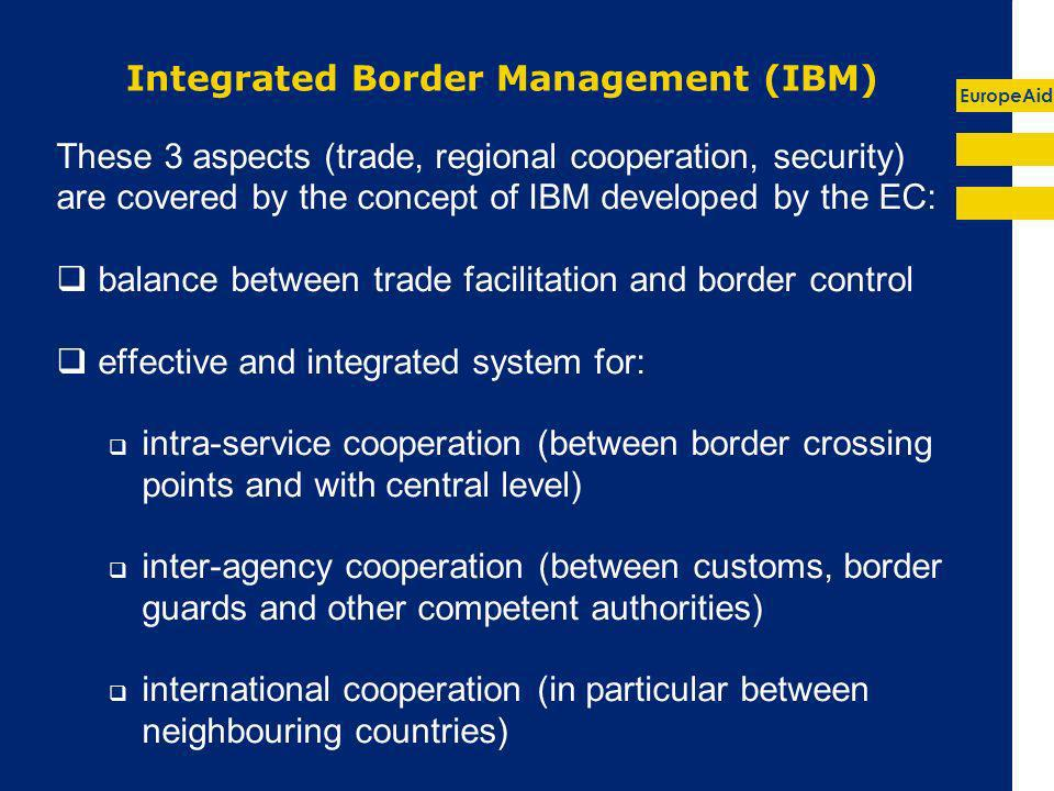 EuropeAid Integrated Border Management (IBM) These 3 aspects (trade, regional cooperation, security) are covered by the concept of IBM developed by the EC: balance between trade facilitation and border control effective and integrated system for: intra-service cooperation (between border crossing points and with central level) inter-agency cooperation (between customs, border guards and other competent authorities) international cooperation (in particular between neighbouring countries)
