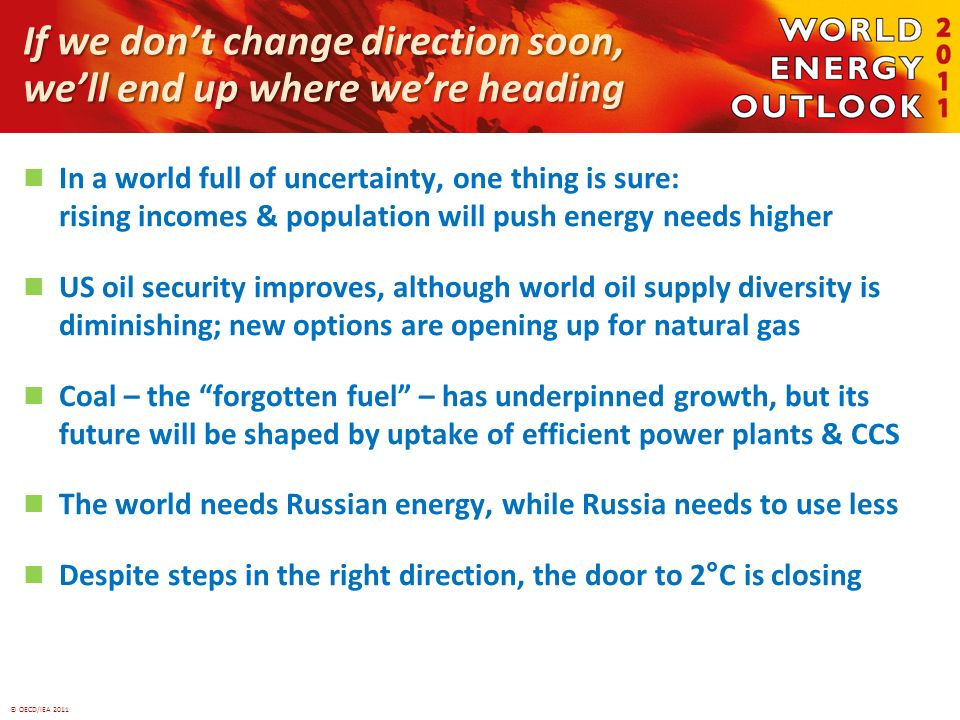 © OECD/IEA 2011 If we dont change direction soon, well end up where were heading In a world full of uncertainty, one thing is sure: rising incomes & population will push energy needs higher US oil security improves, although world oil supply diversity is diminishing; new options are opening up for natural gas Coal – the forgotten fuel – has underpinned growth, but its future will be shaped by uptake of efficient power plants & CCS The world needs Russian energy, while Russia needs to use less Despite steps in the right direction, the door to 2°C is closing
