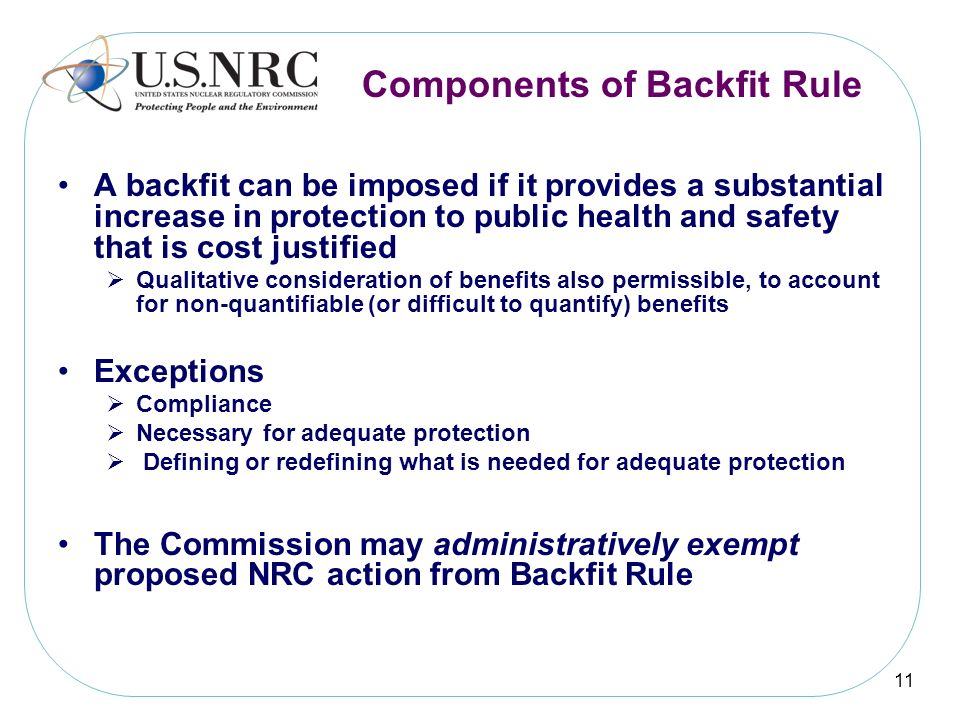 11 Components of Backfit Rule A backfit can be imposed if it provides a substantial increase in protection to public health and safety that is cost ju