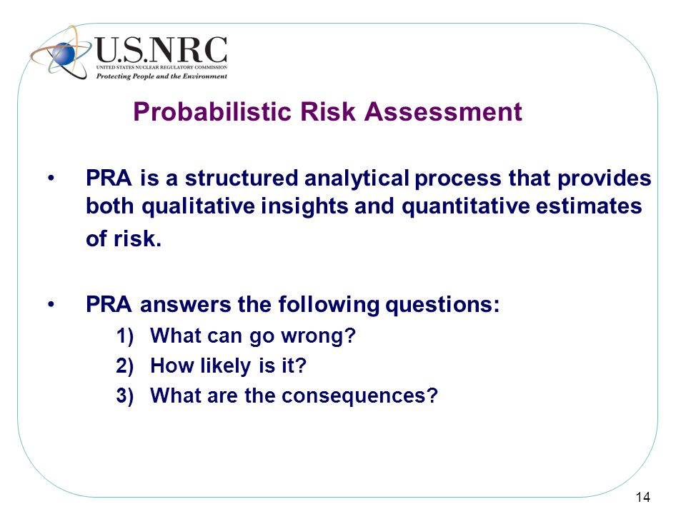 14 PRA is a structured analytical process that provides both qualitative insights and quantitative estimates of risk. PRA answers the following questi