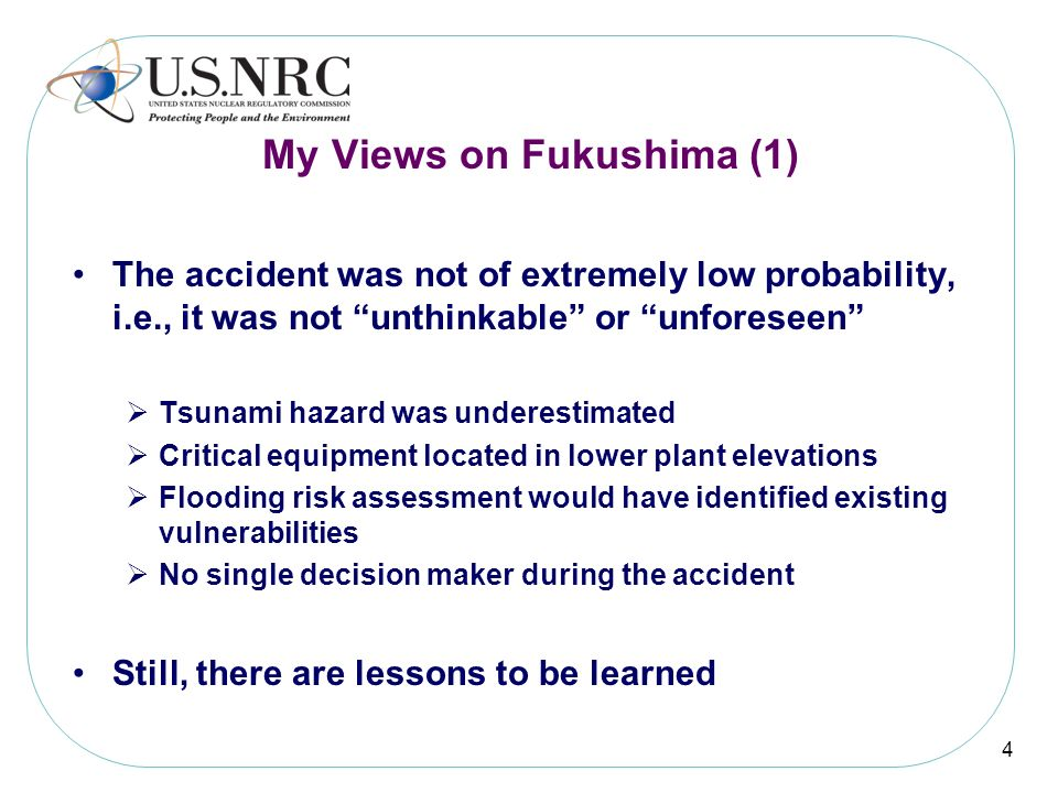 My Views on Fukushima (1) The accident was not of extremely low probability, i.e., it was not unthinkable or unforeseen Tsunami hazard was underestima