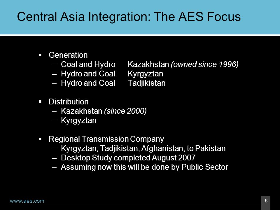 www.aes.com 6 Central Asia Integration: The AES Focus Generation –Coal and HydroKazakhstan (owned since 1996) –Hydro and CoalKyrgyztan –Hydro and CoalTadjikistan Distribution –Kazakhstan (since 2000) –Kyrgyztan Regional Transmission Company –Kyrgyztan, Tadjikistan, Afghanistan, to Pakistan –Desktop Study completed August 2007 –Assuming now this will be done by Public Sector