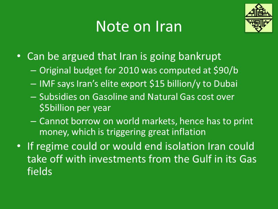 Note on Iran Can be argued that Iran is going bankrupt – Original budget for 2010 was computed at $90/b – IMF says Irans elite export $15 billion/y to Dubai – Subsidies on Gasoline and Natural Gas cost over $5billion per year – Cannot borrow on world markets, hence has to print money, which is triggering great inflation If regime could or would end isolation Iran could take off with investments from the Gulf in its Gas fields