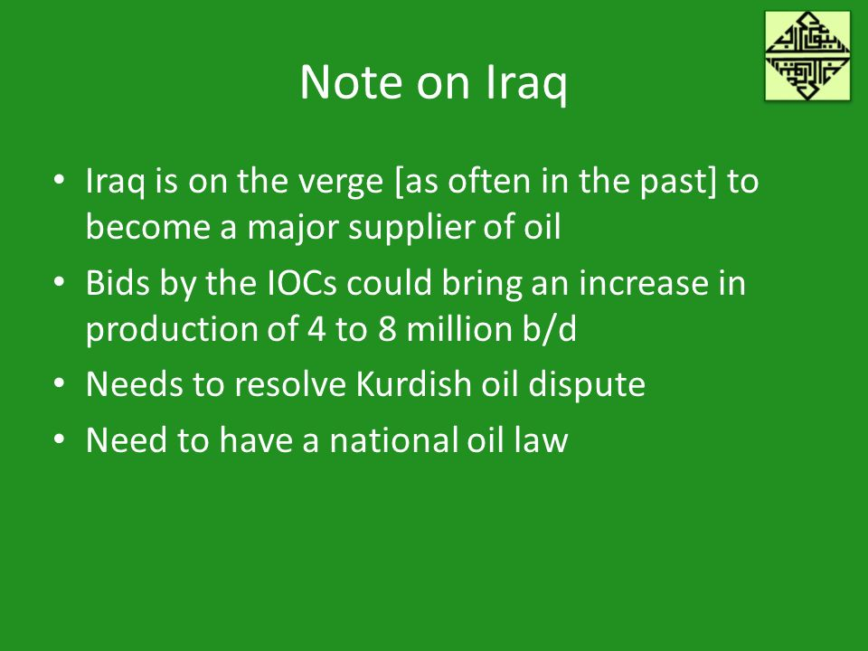 Note on Iraq Iraq is on the verge [as often in the past] to become a major supplier of oil Bids by the IOCs could bring an increase in production of 4 to 8 million b/d Needs to resolve Kurdish oil dispute Need to have a national oil law