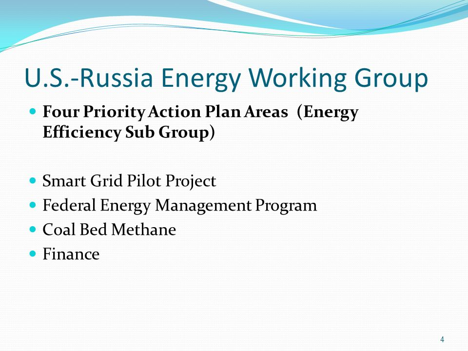 U.S.-Russia Energy Working Group Four Priority Action Plan Areas (Energy Efficiency Sub Group) Smart Grid Pilot Project Federal Energy Management Program Coal Bed Methane Finance 4