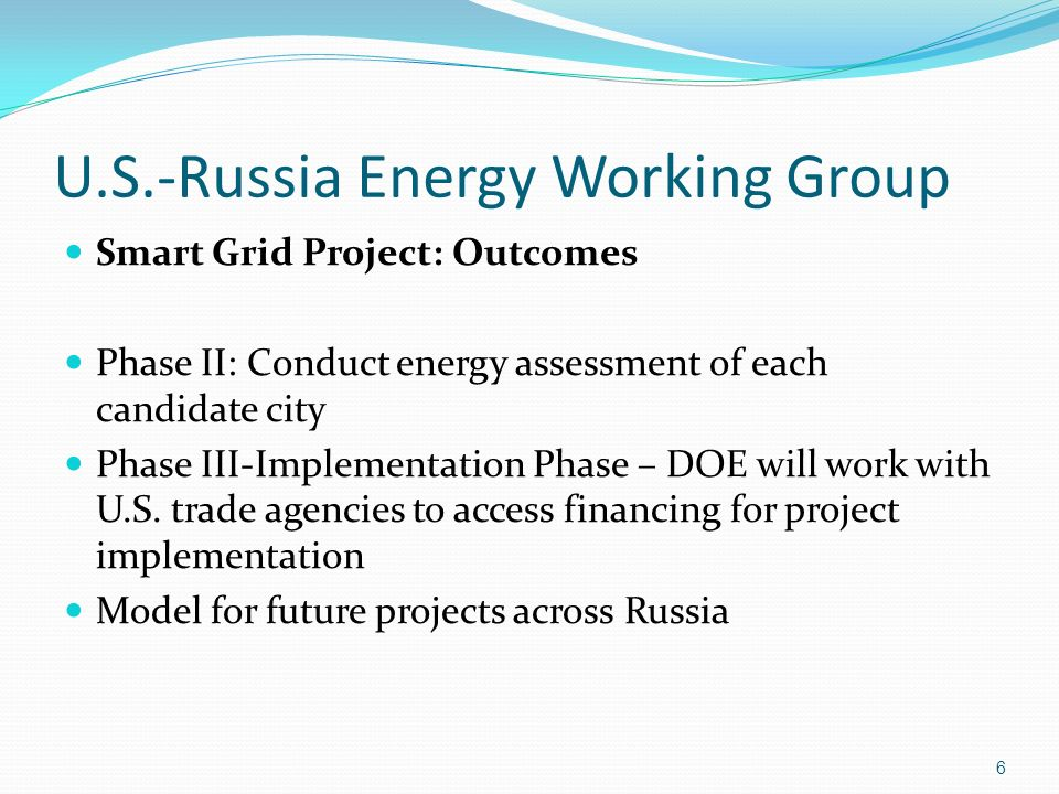 U.S.-Russia Energy Working Group Smart Grid Project: Outcomes Phase II: Conduct energy assessment of each candidate city Phase III-Implementation Phase – DOE will work with U.S.