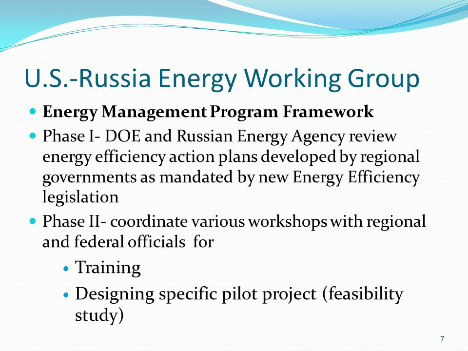 U.S.-Russia Energy Working Group Energy Management Program Framework Phase I- DOE and Russian Energy Agency review energy efficiency action plans developed by regional governments as mandated by new Energy Efficiency legislation Phase II- coordinate various workshops with regional and federal officials for Training Designing specific pilot project (feasibility study) 7