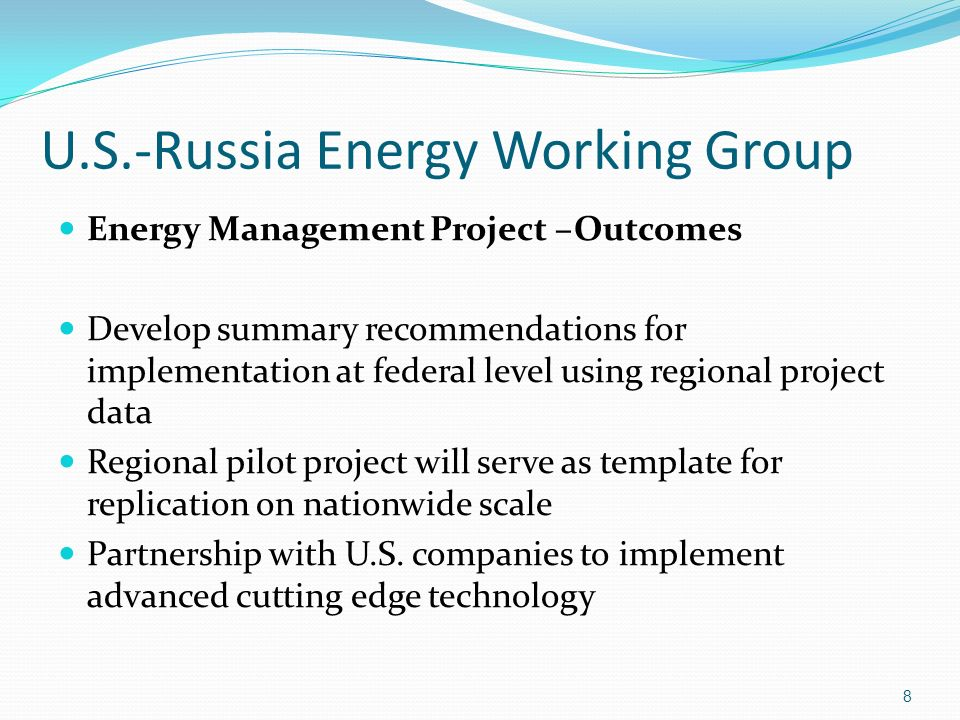 U.S.-Russia Energy Working Group Energy Management Project –Outcomes Develop summary recommendations for implementation at federal level using regional project data Regional pilot project will serve as template for replication on nationwide scale Partnership with U.S.