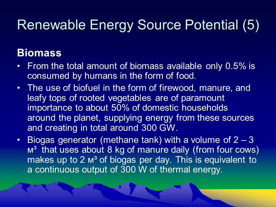 Renewable Energy Source Potential (5) Biomass From the total amount of biomass available only 0.5% is consumed by humans in the form of food.