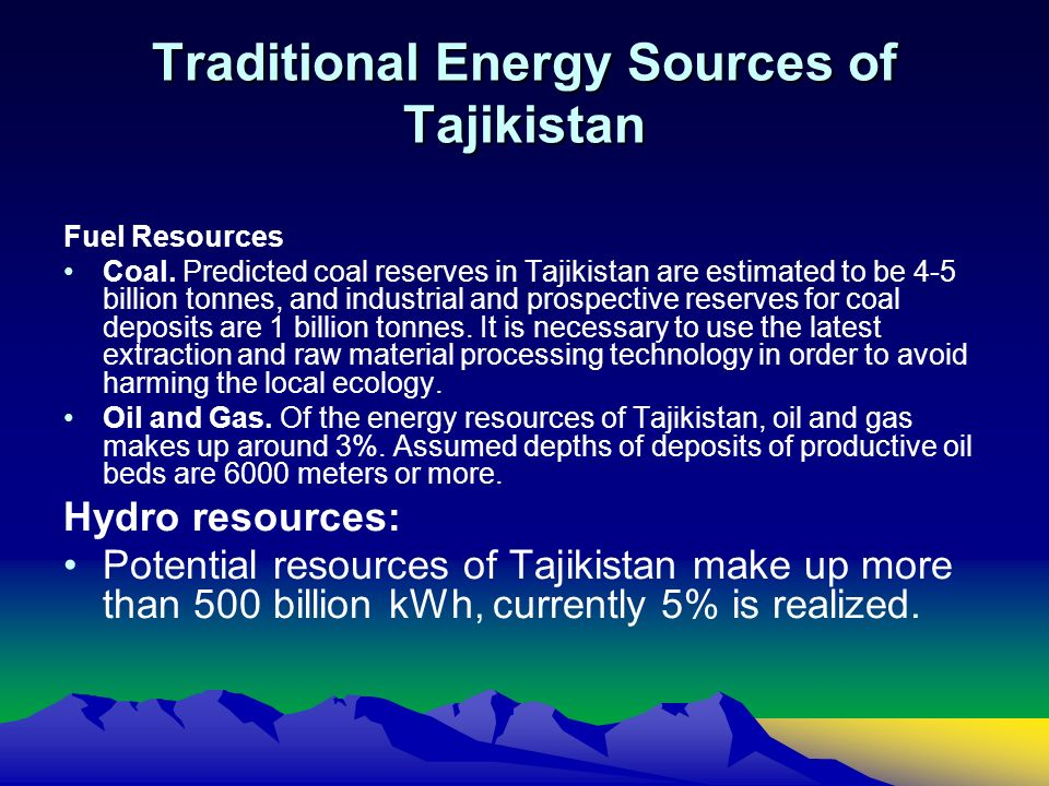 Traditional Energy Sources of Tajikistan Fuel Resources Coal. Predicted coal reserves in Tajikistan are estimated to be 4-5 billion tonnes, and indust