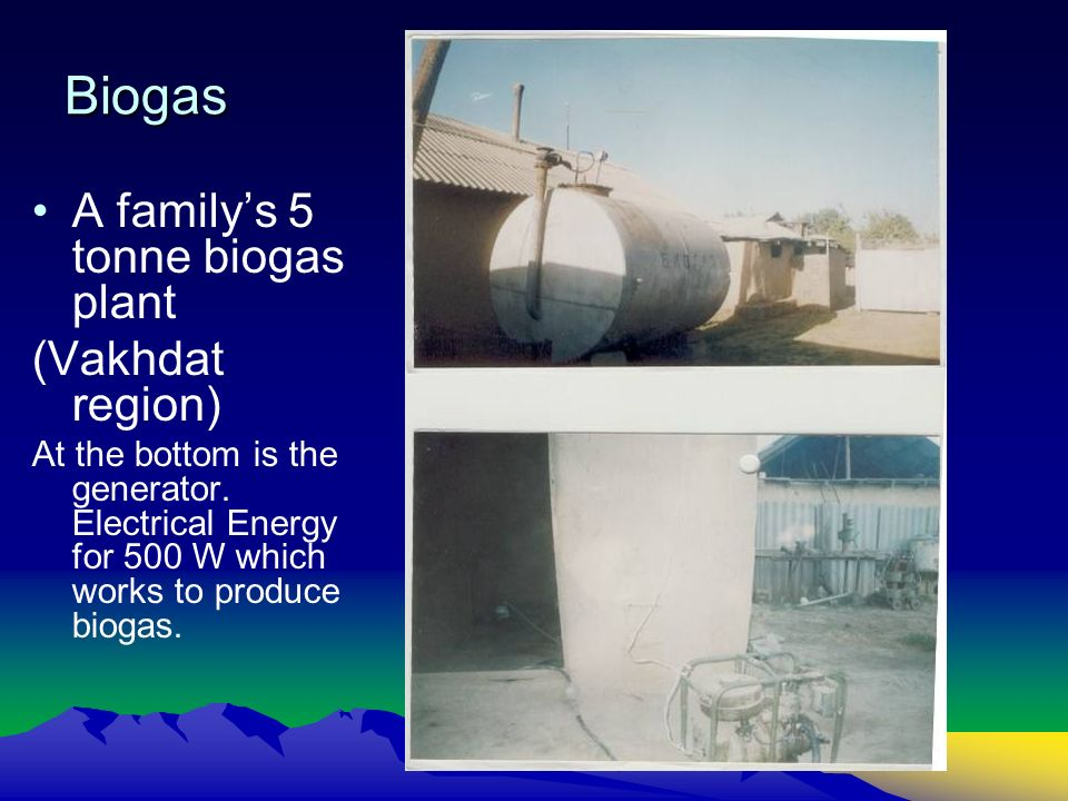 Biogas A familys 5 tonne biogas plant (Vakhdat region) At the bottom is the generator. Electrical Energy for 500 W which works to produce biogas.