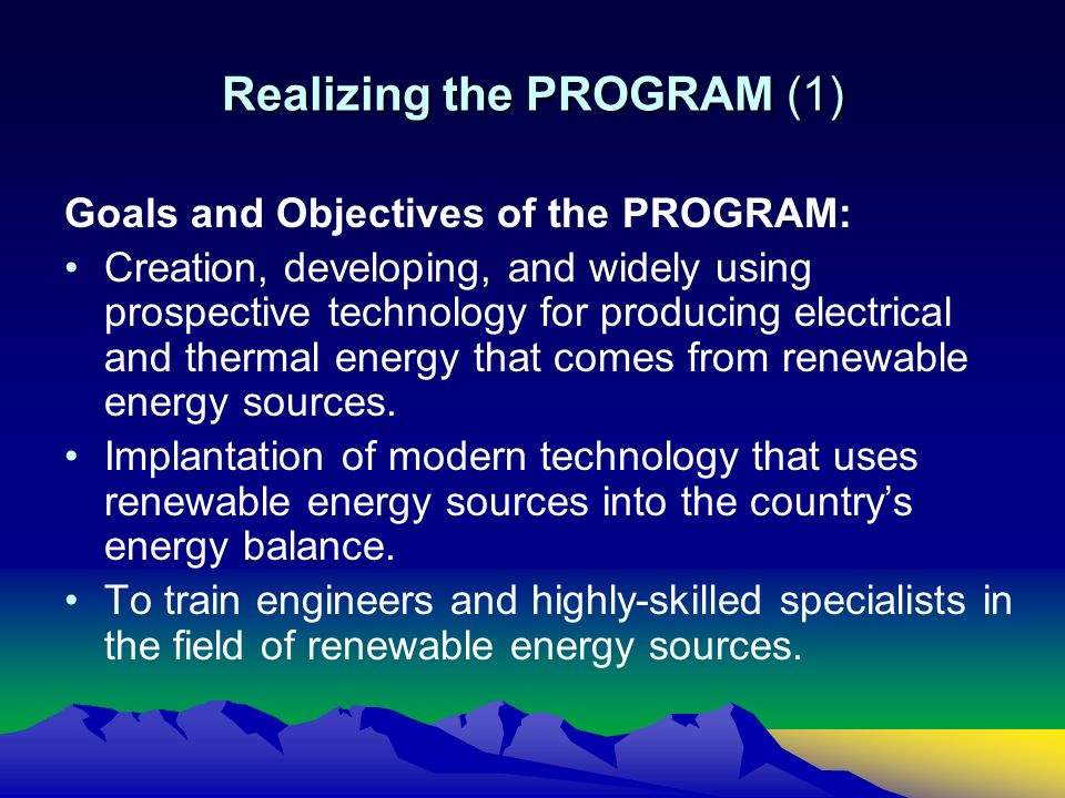 Realizing the PROGRAM (1) Goals and Objectives of the PROGRAM: Creation, developing, and widely using prospective technology for producing electrical and thermal energy that comes from renewable energy sources.