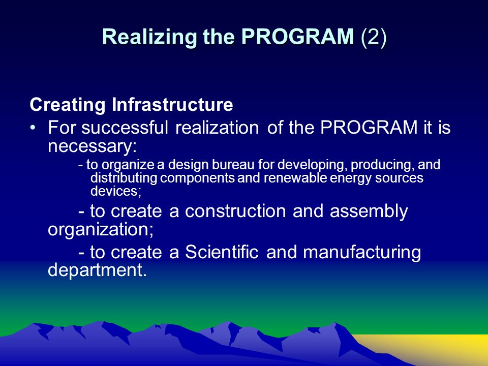 Realizing the PROGRAM (2) Creating Infrastructure For successful realization of the PROGRAM it is necessary: - to organize a design bureau for developing, producing, and distributing components and renewable energy sources devices; - to create a construction and assembly organization; - to create a Scientific and manufacturing department.