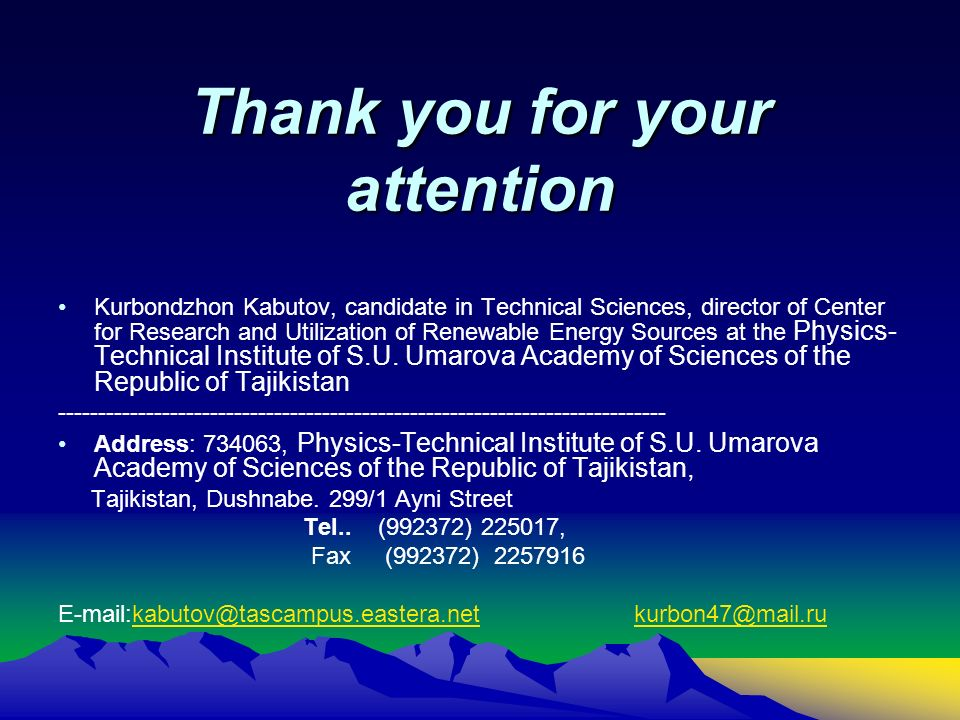 Thank you for your attention Kurbondzhon Kabutov, candidate in Technical Sciences, director of Center for Research and Utilization of Renewable Energy Sources at the Physics- Technical Institute of S.U.