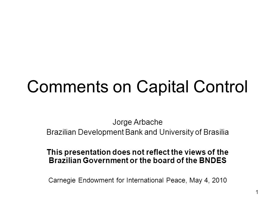 1 Comments on Capital Control Jorge Arbache Brazilian Development Bank and University of Brasilia This presentation does not reflect the views of the