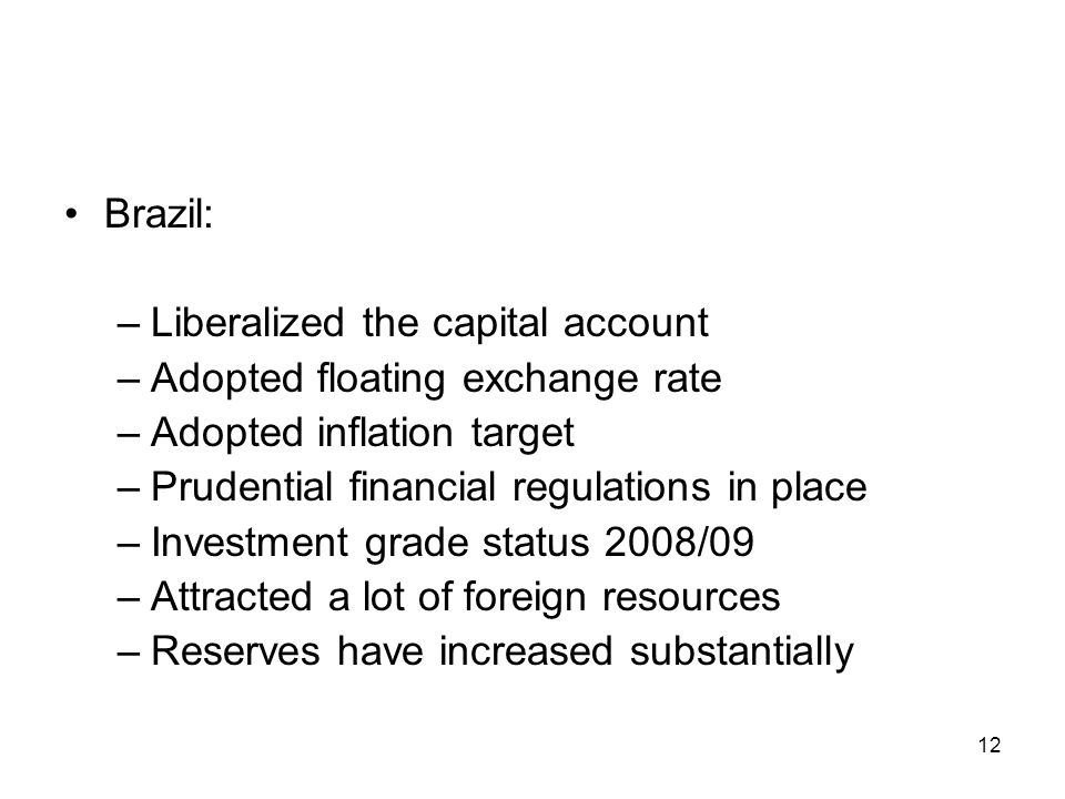 Brazil: –Liberalized the capital account –Adopted floating exchange rate –Adopted inflation target –Prudential financial regulations in place –Investm