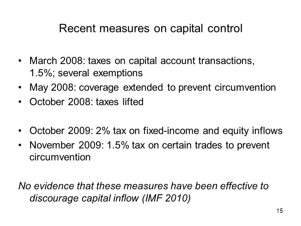 Recent measures on capital control March 2008: taxes on capital account transactions, 1.5%; several exemptions May 2008: coverage extended to prevent