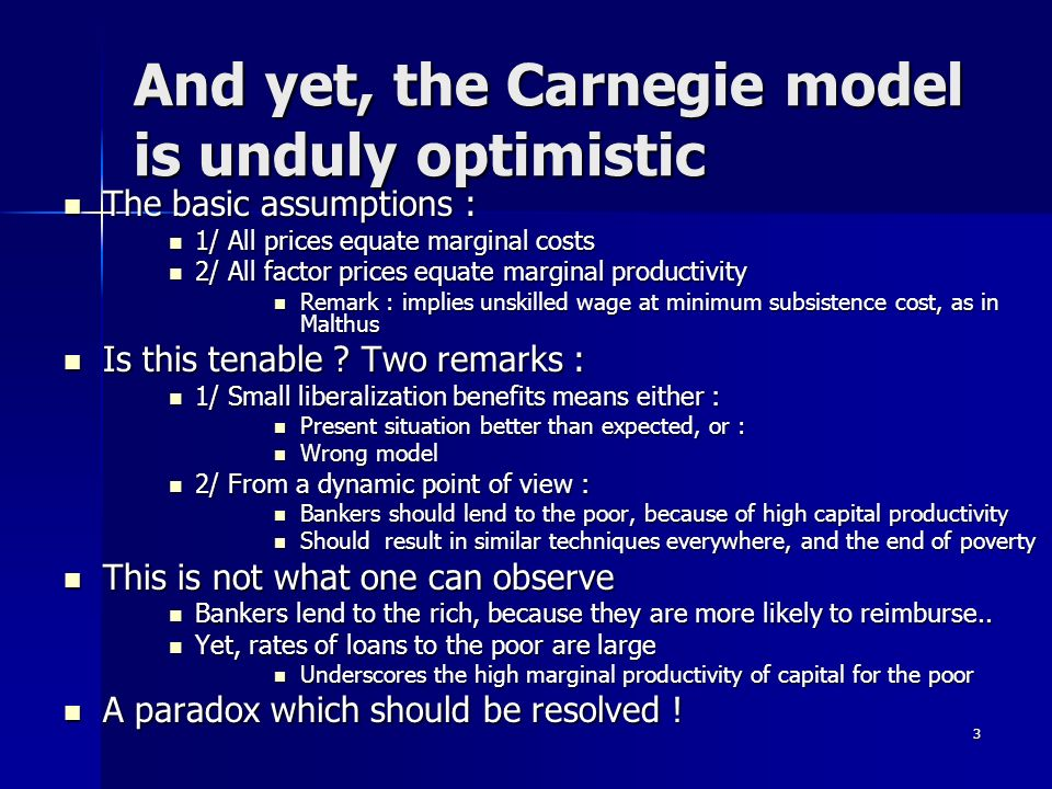 3 And yet, the Carnegie model is unduly optimistic The basic assumptions : The basic assumptions : 1/ All prices equate marginal costs 1/ All prices equate marginal costs 2/ All factor prices equate marginal productivity 2/ All factor prices equate marginal productivity Remark : implies unskilled wage at minimum subsistence cost, as in Malthus Remark : implies unskilled wage at minimum subsistence cost, as in Malthus Is this tenable .