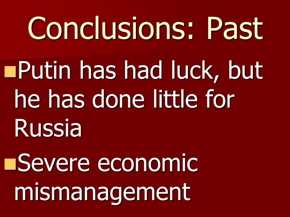 Conclusions: Past Putin has had luck, but he has done little for Russia Putin has had luck, but he has done little for Russia Severe economic mismanagement Severe economic mismanagement