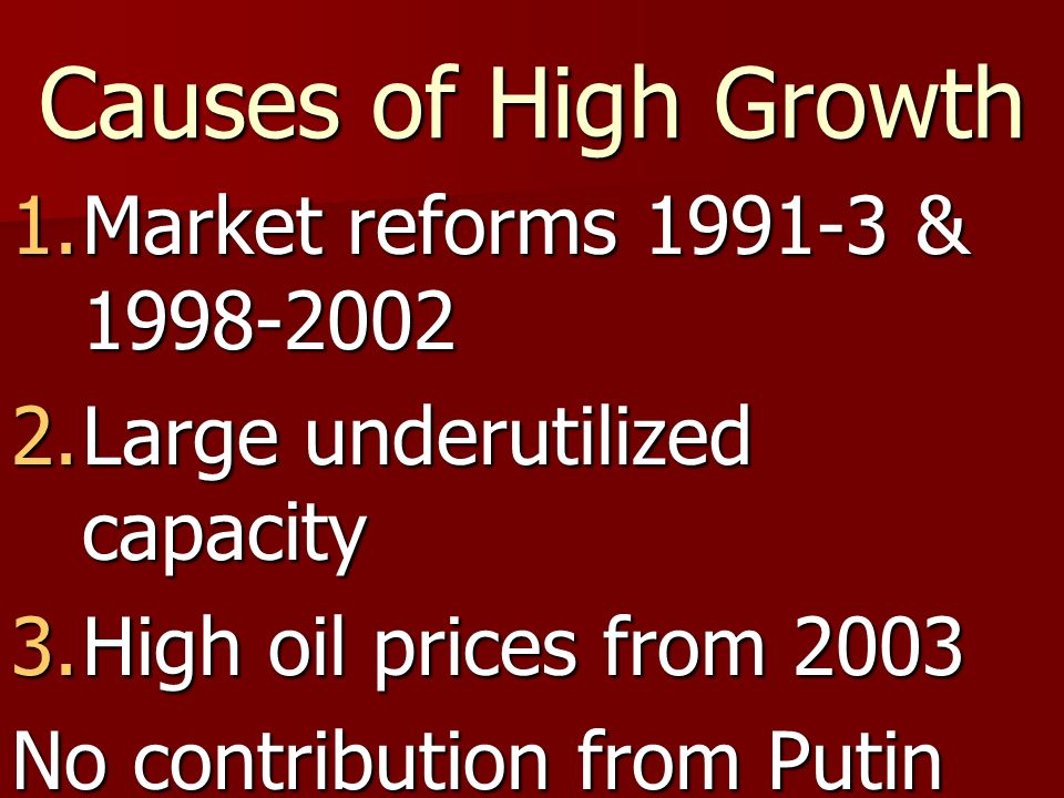 Causes of High Growth 1.Market reforms 1991-3 & 1998-2002 2.Large underutilized capacity 3.High oil prices from 2003 No contribution from Putin