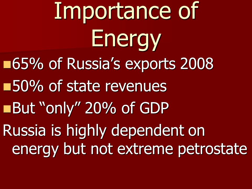 Importance of Energy 65% of Russias exports 2008 65% of Russias exports 2008 50% of state revenues 50% of state revenues But only 20% of GDP But only